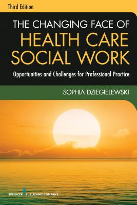 The Changing Face of Health Care Social Work By Dziegielewski, Sophia